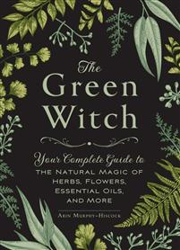 The Green Witch. Your Complete Guide to the Natural Magic of Herbs, Flowers, Essential Oils and More.