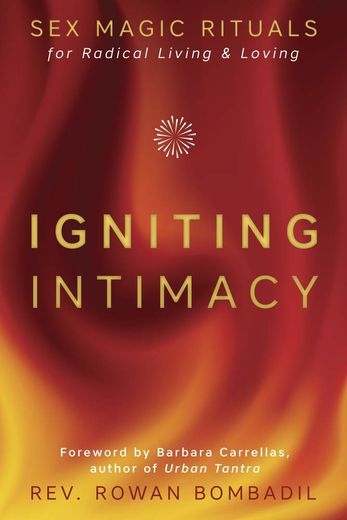 Igniting Intimacy, Sex Magic Rituals for Radical Living & Loving