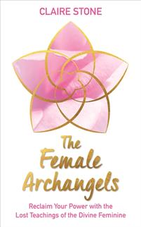 The Female Archangels. Reclaim Your Power with the Lost Teachings of the Divine Feminine.