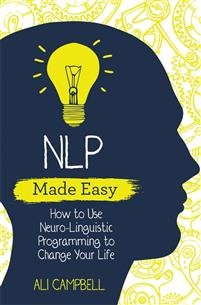 NLP Made Easy. How to Use Neuro-Linguistic Programing to Change Your Life